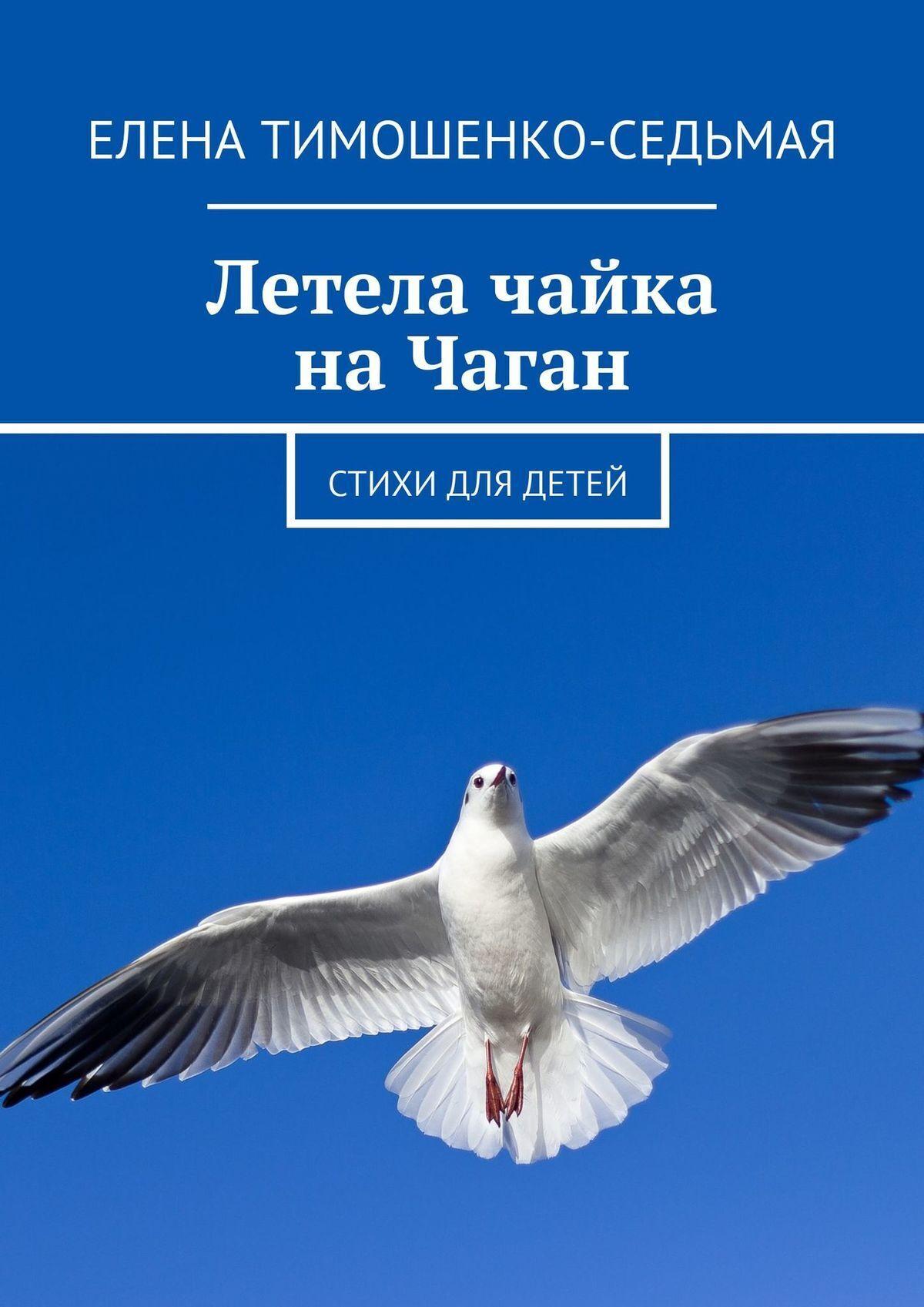 Елена Тимошенко-Седьмая Летела чайка на Чаган. Стихи для детей светлана чайка стихи о…