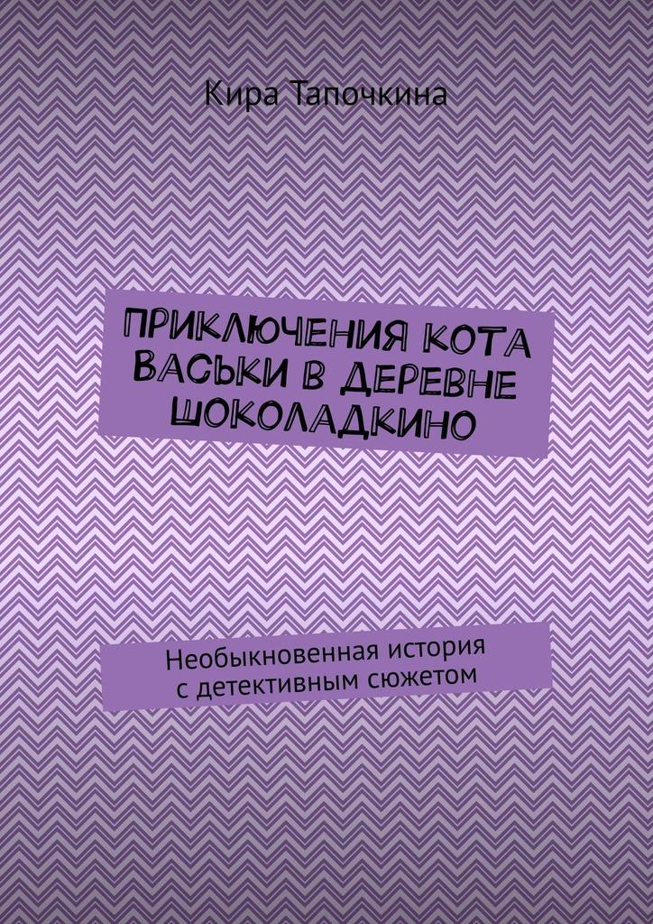 Кира Тапочкина Приключения кота Васьки вдеревне Шоколадкино. Необыкновенная история сдетективным сюжетом