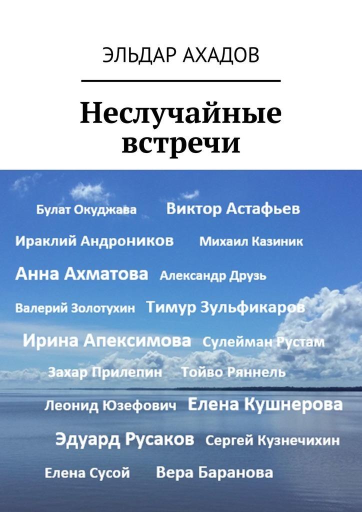 Эльдар Ахадов Неслучайные встречи эльдар ахадов книга странствий том первый