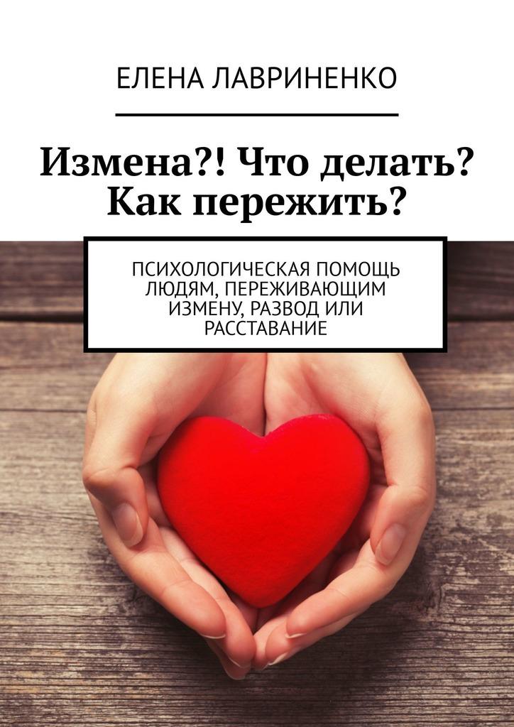 Елена Лавриненко Измена?! Что делать? Как пережить? Психологическая помощь людям, переживающимизмену, развод или расставание