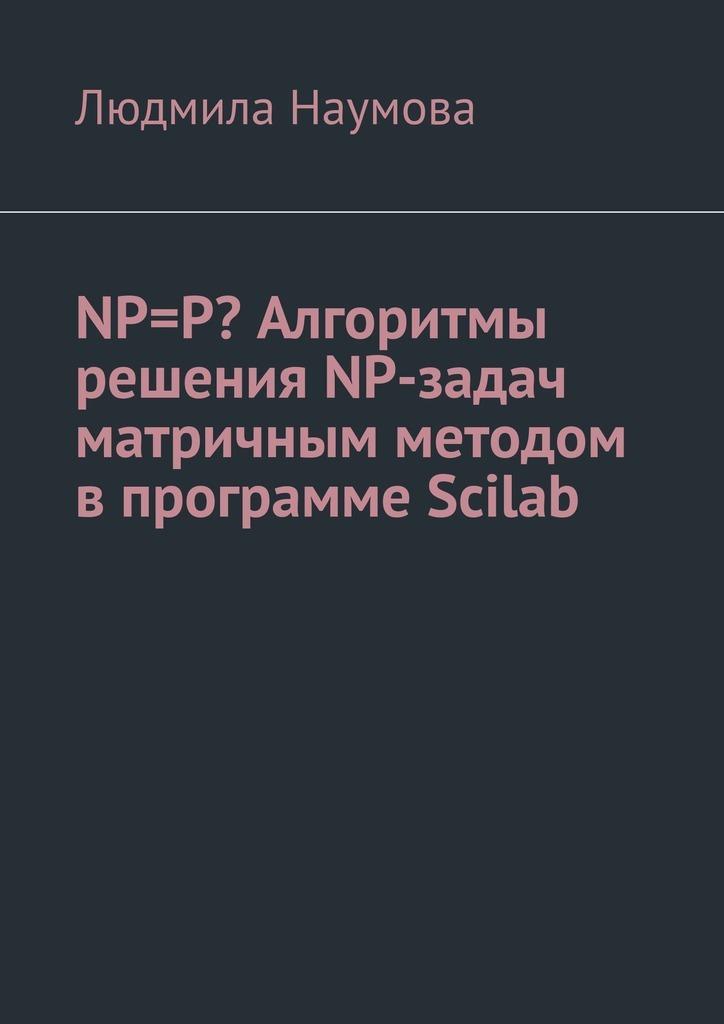 Людмила Наумова NP=P? Алгоритмы решения NP-задач матричным методом впрограмме Scilab. Математическоеэссе людмила наумова бумажные овечки