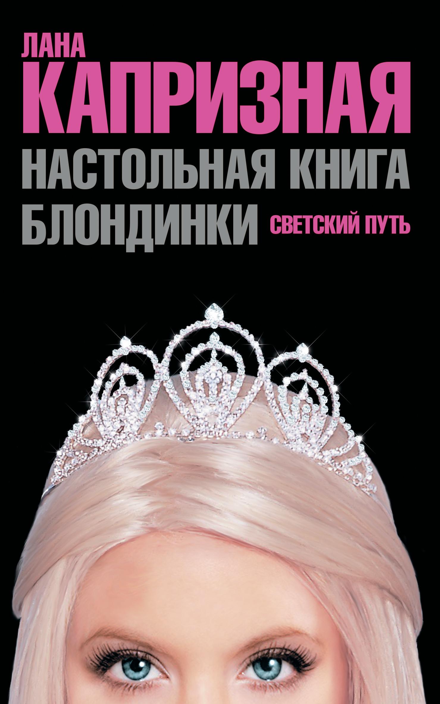 Лана Капризная Настольная книга блондинки. Светский путь лана капризная белокурые амбиции