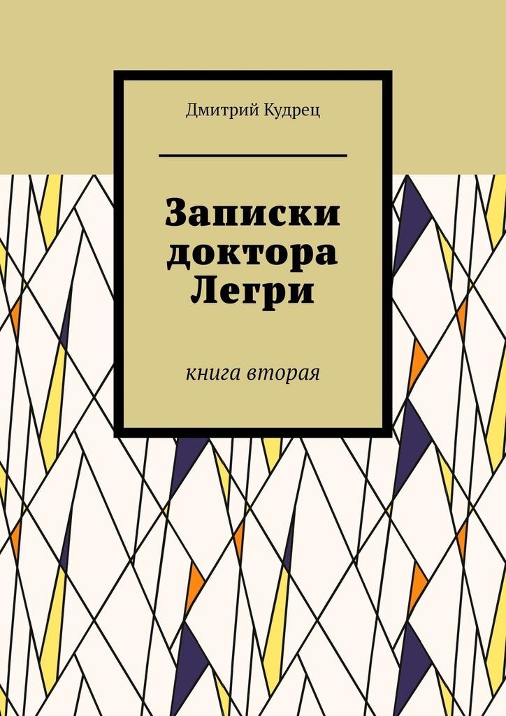 Дмитрий Кудрец Записки доктора Легри. Книга вторая цена