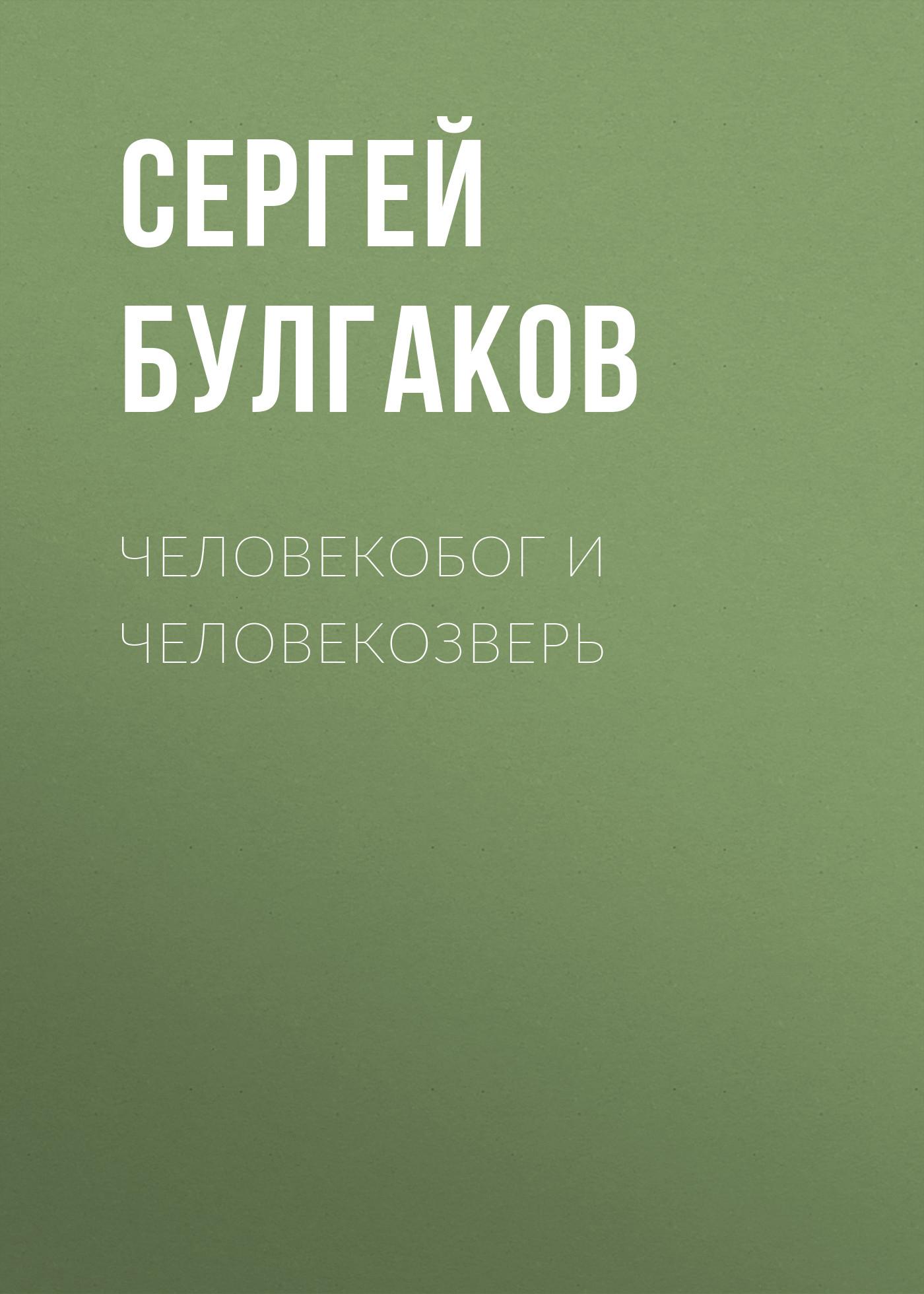 Сергей Булгаков Человекобог и человекозверь толстой л отец сергий