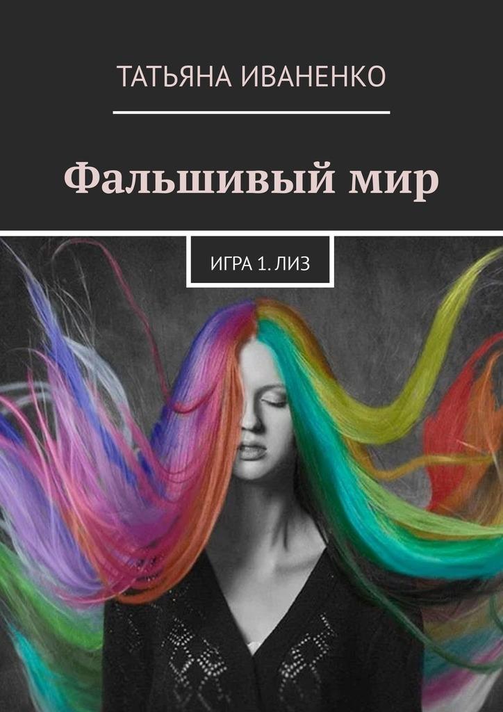 Татьяна Иваненко Фальшивыймир. Игра1.Лиз