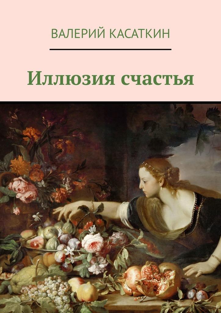 Валерий Алексеевич Касаткин Иллюзия счастья михаил касаткин счастье покоя