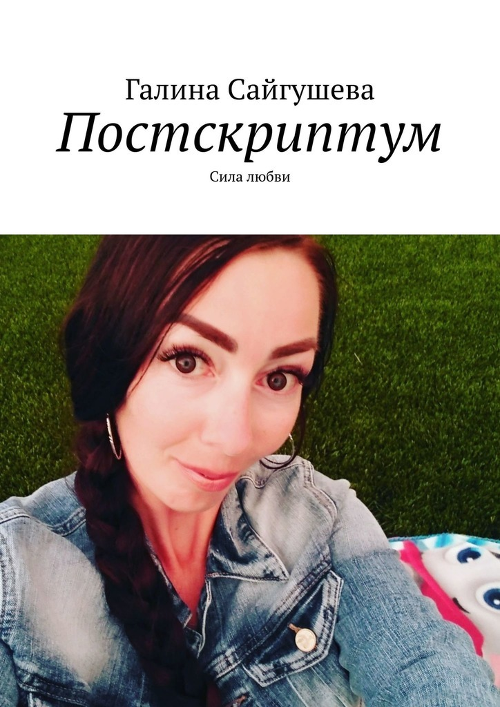 Галина Сайгушева Постскриптум. Сила любви