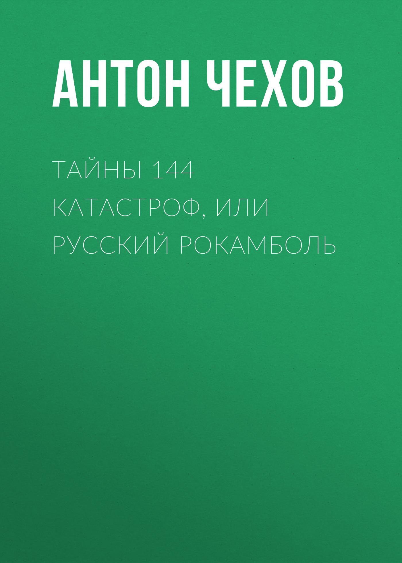 Антон Чехов Тайны 144 катастроф, или Русский Рокамболь тайны 144 катастроф или русский рокамболь