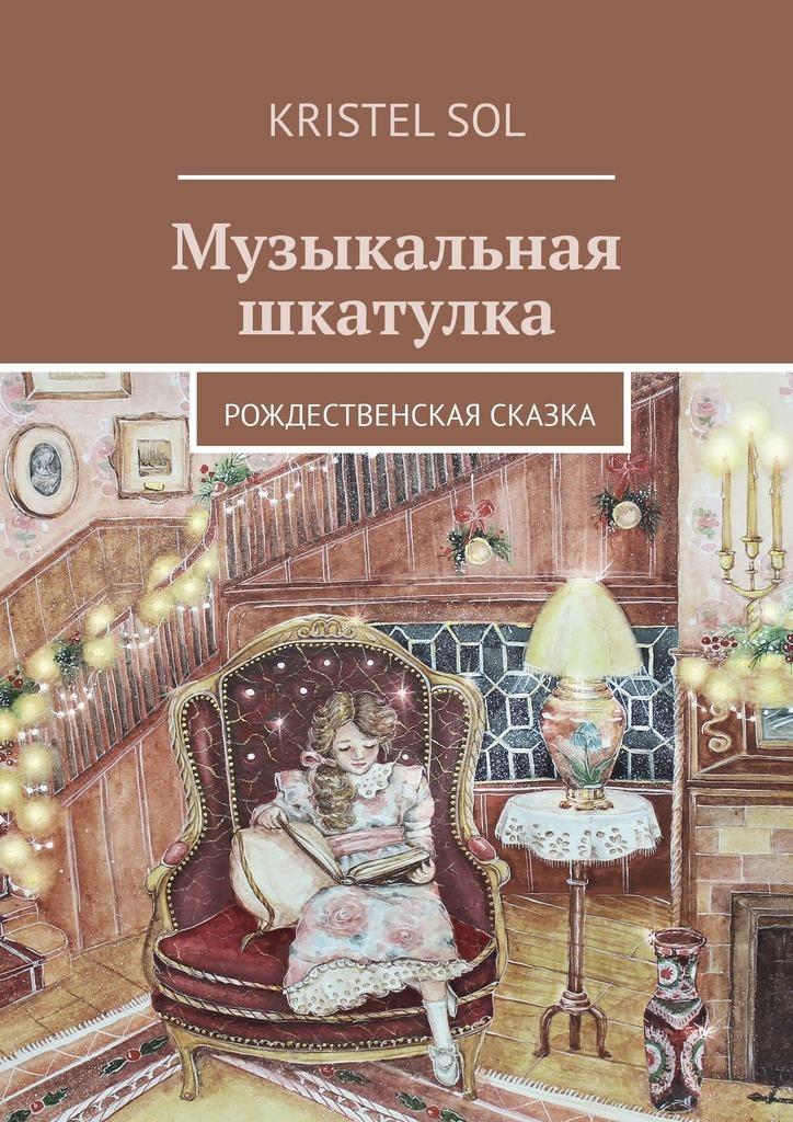Kristel Sol Музыкальная шкатулка. Рождественская сказка евгения харитонова самые смелые мечты сбываются современная психология для женщин