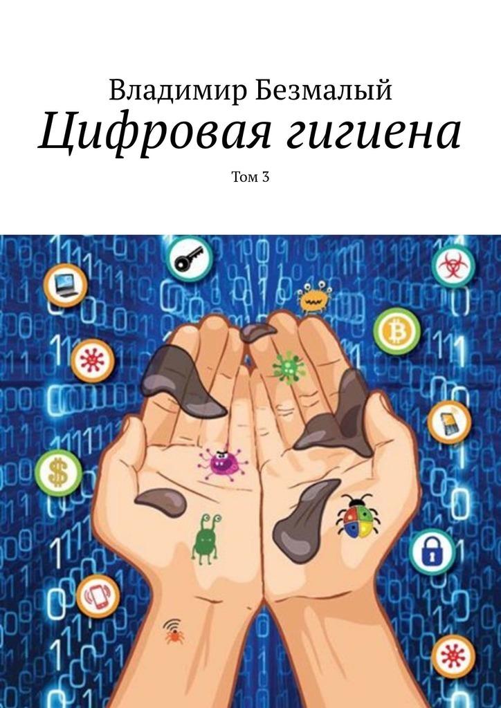Владимир Безмалый Цифровая гигиена. Том3 владимир кучеренко синергия цифровая версия цифровая версия