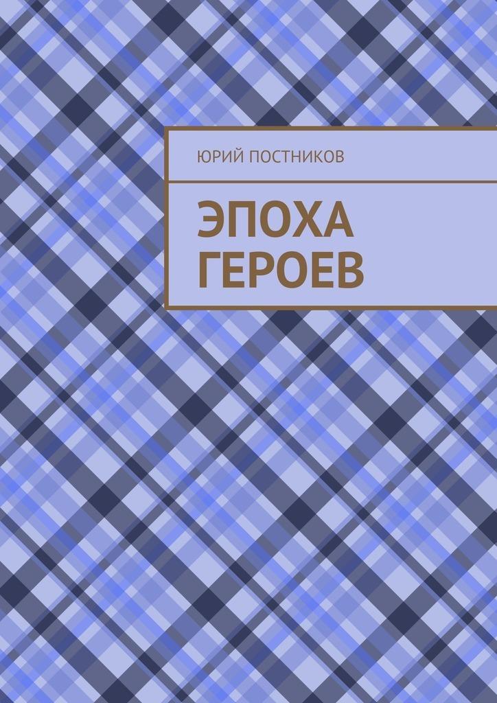 Юрий Александрович Постников Эпоха героев юрий александрович постников эпоха героев