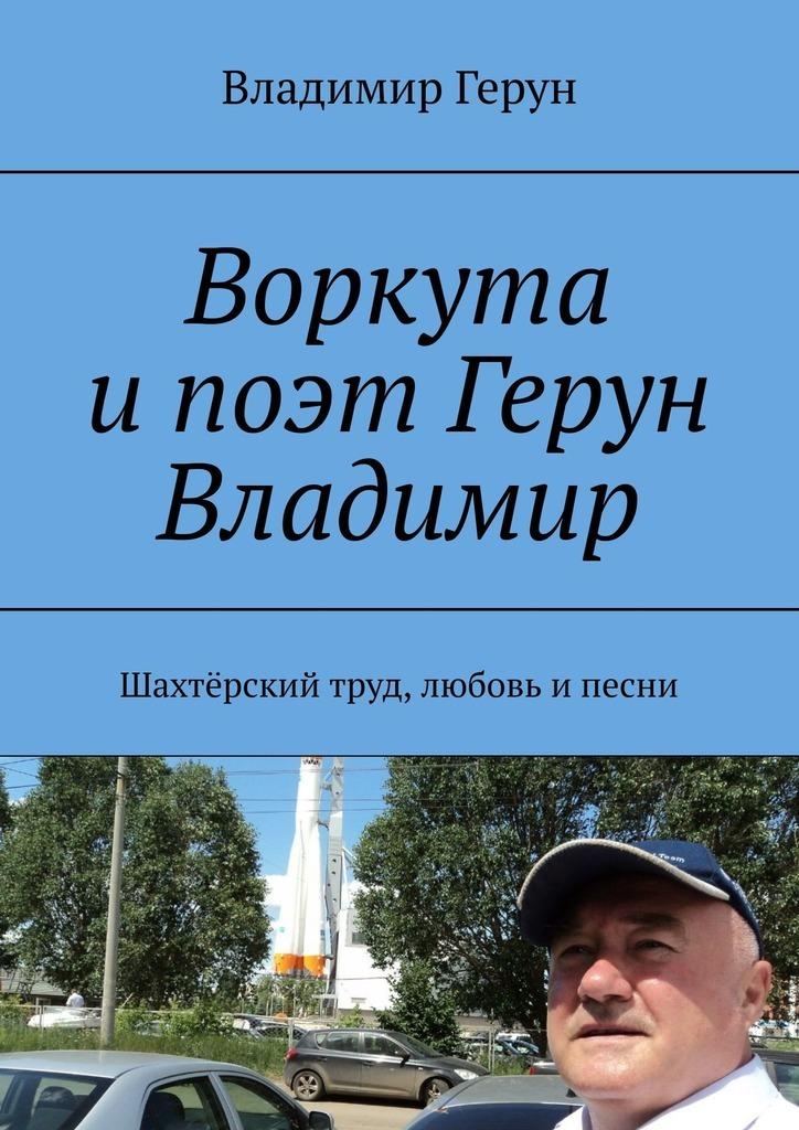 Владимир Герун Воркута ипоэт Герун Владимир. Шахтёрский труд, любовь ипесни