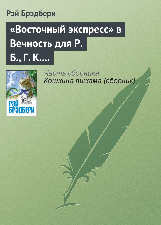 Рэй Брэдбери «Восточный экспресс» в Вечность для Р.Б., Г.К.Ч.и Дж.Б.Ш.
