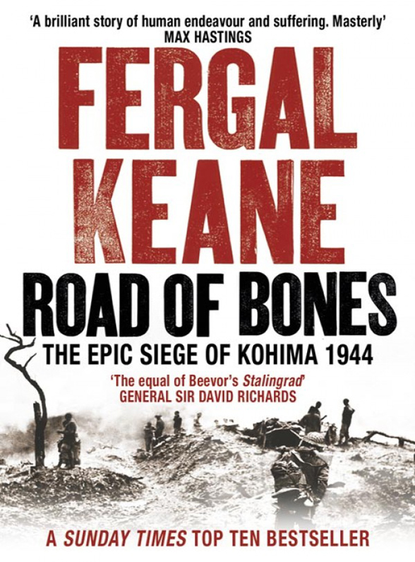 Fergal Keane Road of Bones: The Siege of Kohima 1944 – The Epic Story of the Last Great Stand of Empire keane keane hopes and fears under the iron sea 2 cd