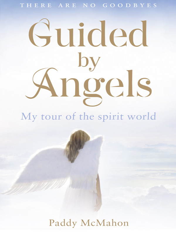 Paddy McMahon Guided By Angels: There Are No Goodbyes, My Tour of the Spirit World