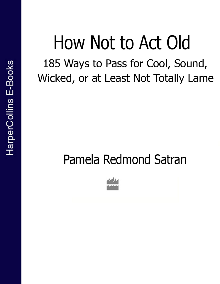 Pamela Satran Redmond How Not to Act Old: 185 Ways to Pass for Cool, Sound, Wicked, or at Least Not Totally Lame все цены