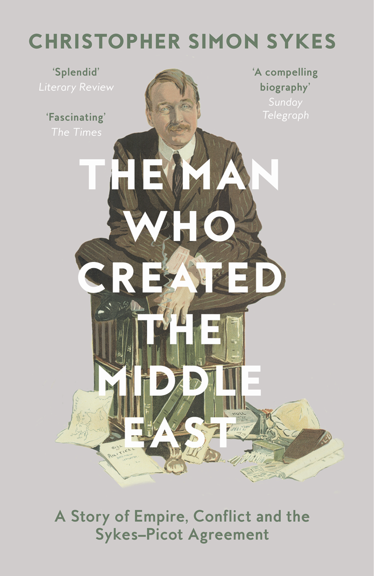 Christopher Sykes Simon The Man Who Created the Middle East: A Story of Empire, Conflict and the Sykes-Picot Agreement christopher lee bollyn the war on terror the plot to rule the middle east