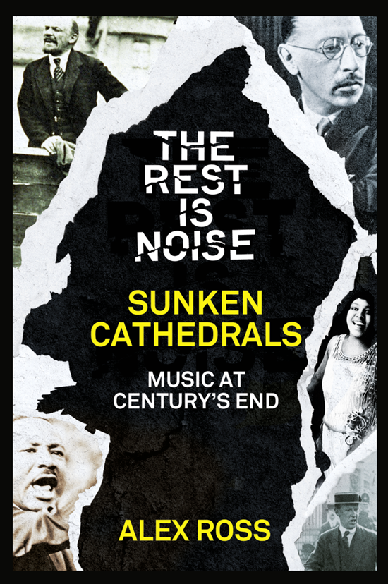 Alex Ross The Rest Is Noise Series: Sunken Cathedrals: Music at Century's End alex ross the rest is noise series sunken cathedrals music at century's end