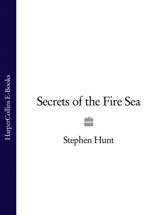 Stephen Hunt Secrets of the Fire Sea secrets of the heart
