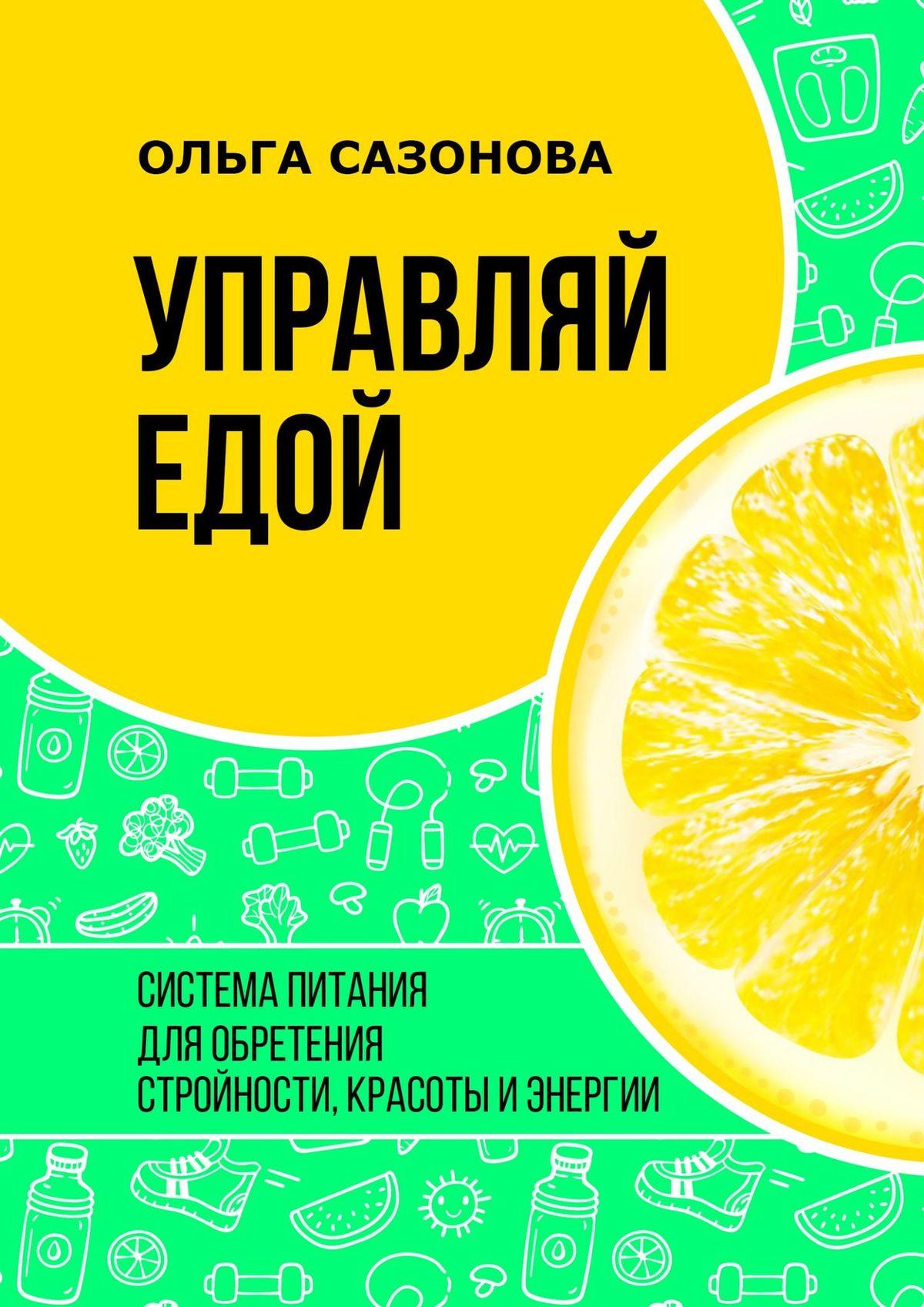 Ольга Сазонова Управляй едой. Система питания для обретения стройности, красоты и энергии