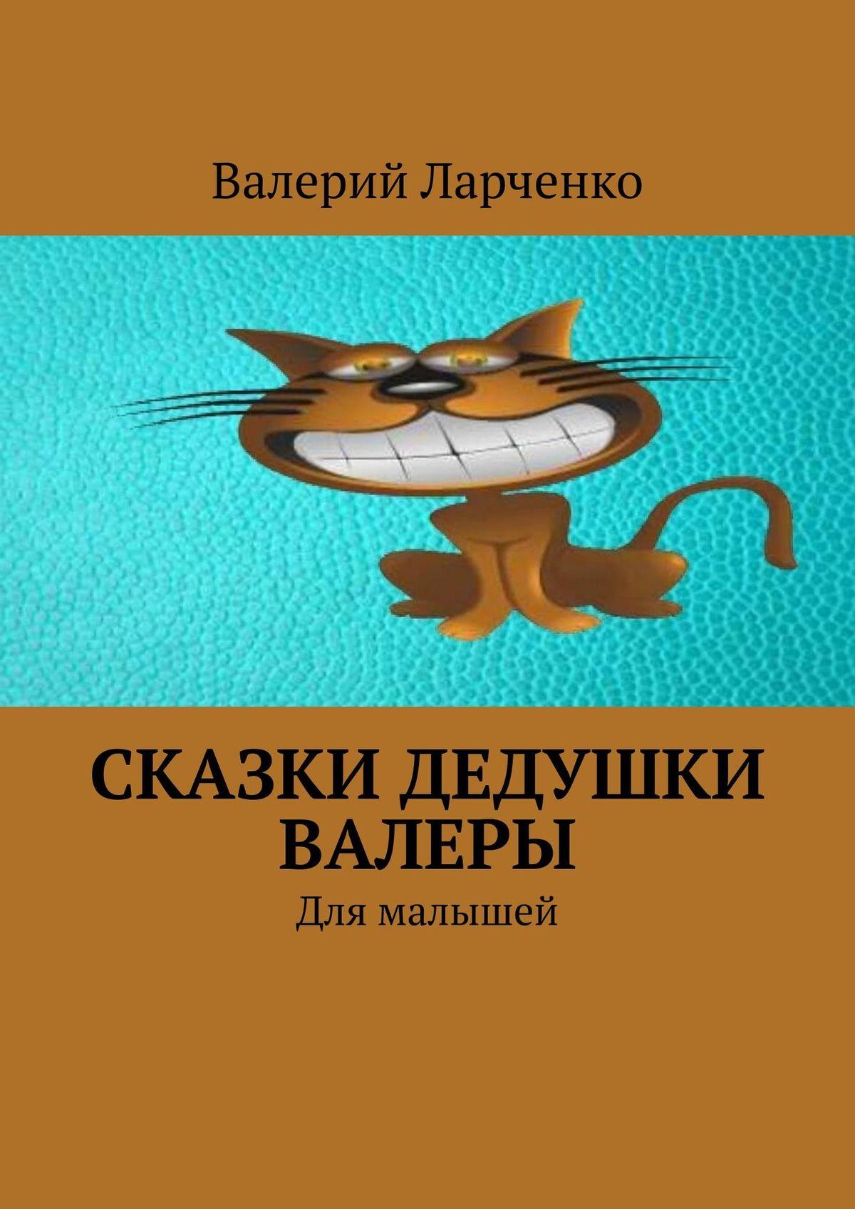 Валерий Ларченко Сказки дедушки Валеры. Для малышей валерий кастрючин сказки птички невелички