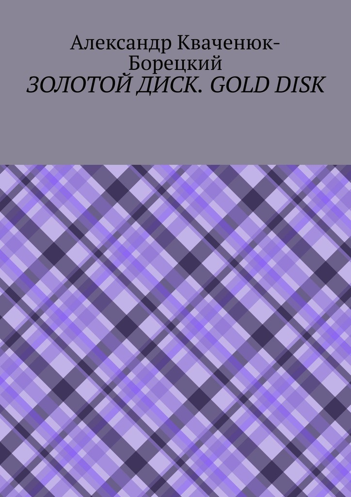 Александр Кваченюк-Борецкий Золотой диск. Gold disk творческий метод писателя александра файна