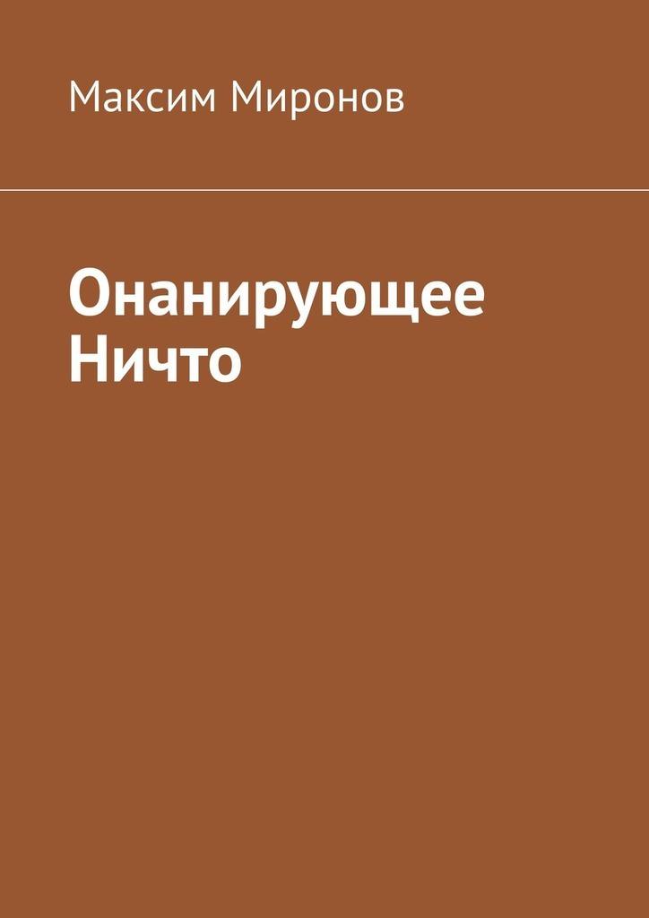Максим Миронов Онанирующее Ничто максим георгиевич миронов ваша конкурентоспособность