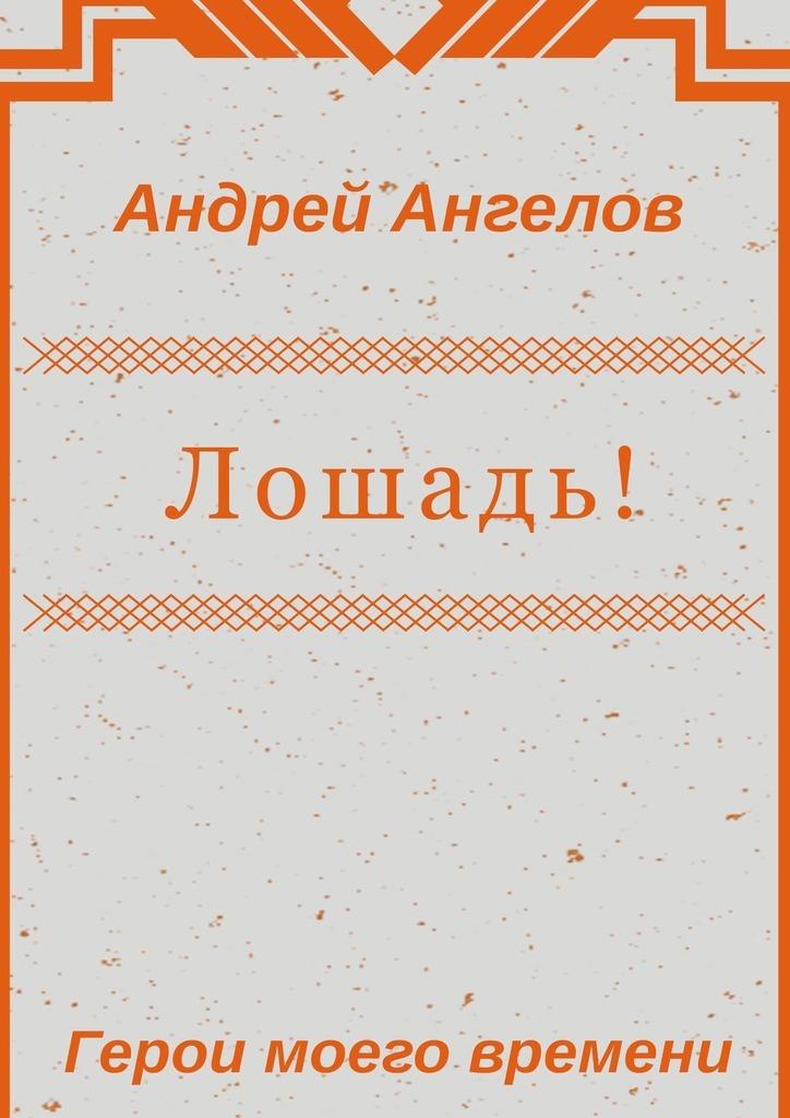 Андрей Ангелов Лошадь! андрей ангелов любовь и секс миниатюры