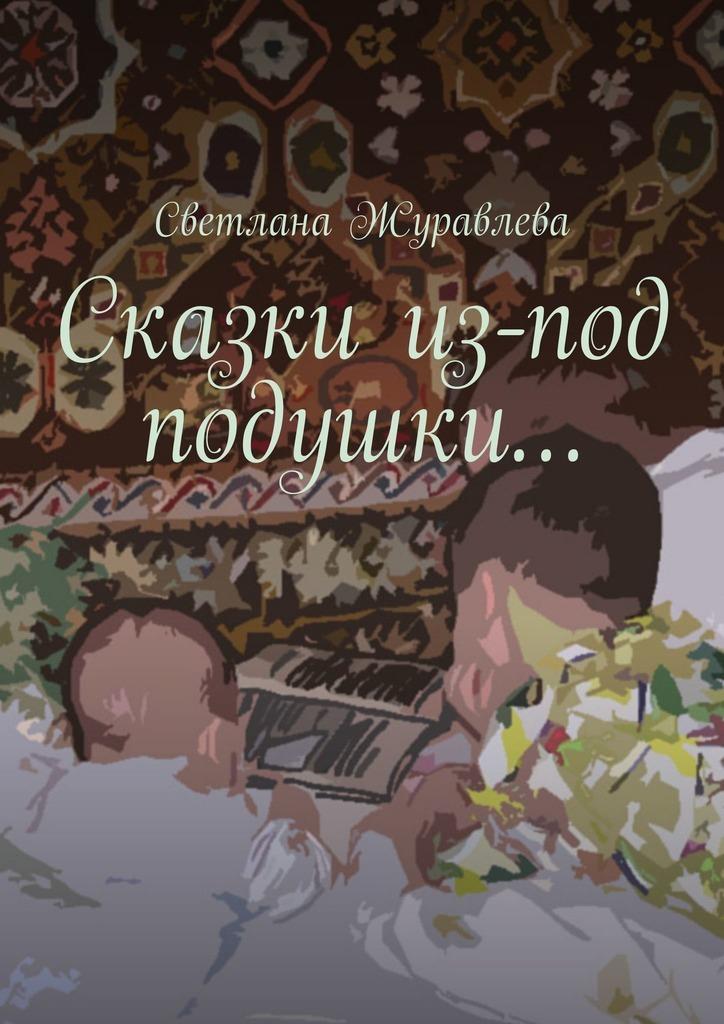 Светлана Журавлева Сказки из-под подушки… для мамы ты сделал все