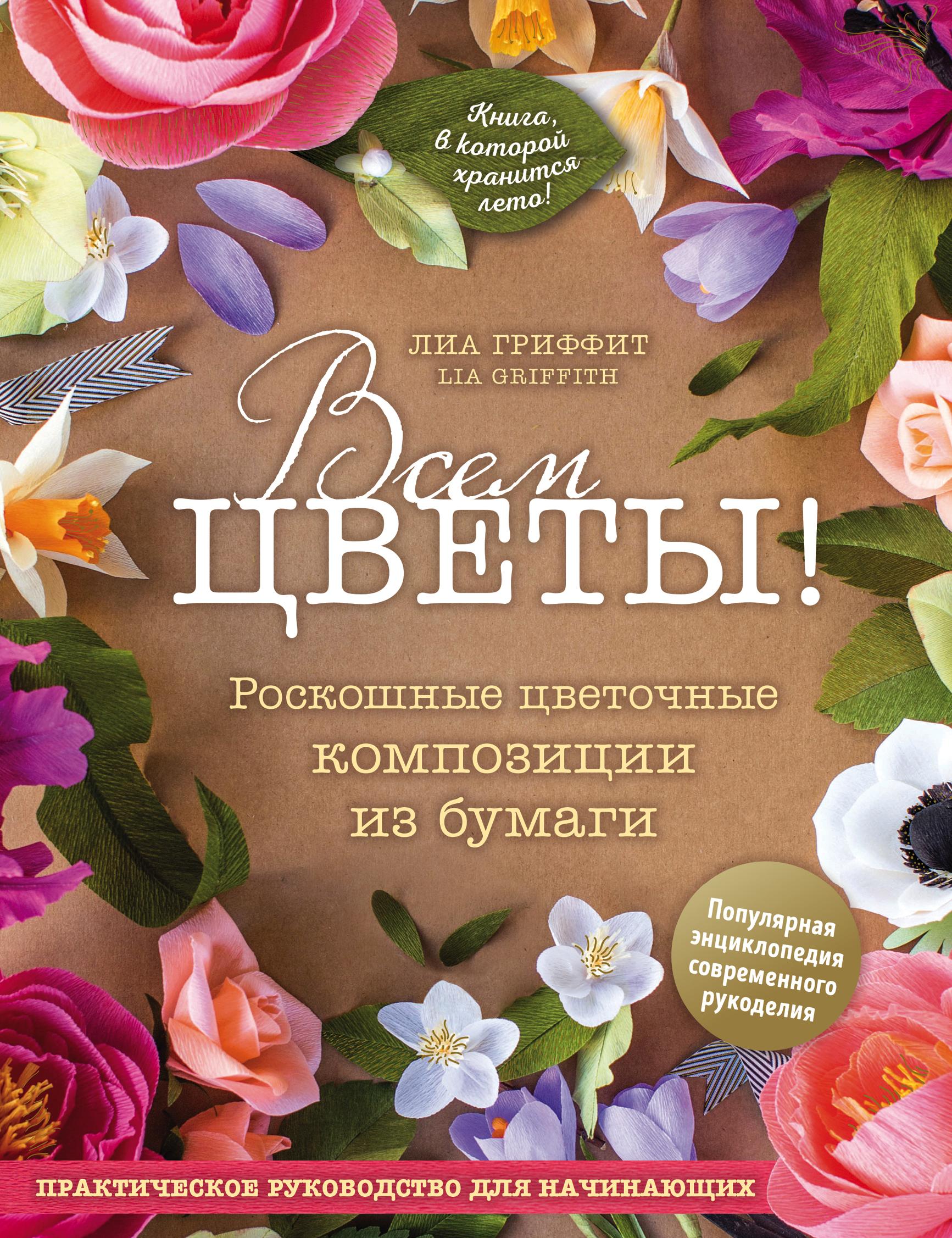 Лиа Гриффит Всем цветы! Роскошные цветочные композиции из бумаги