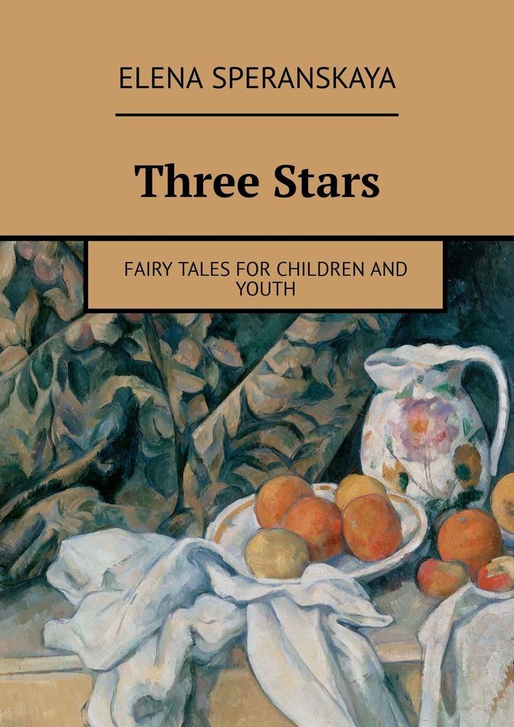 Elena Speranskaya Three Stars. FAIRY TALES FOR CHILDREN AND YOUTH мгсо для детей и юношества