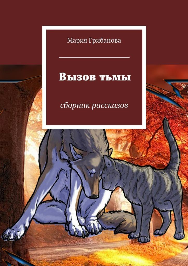 Мария Александровна Грибанова Вызов тьмы. Сборник рассказов