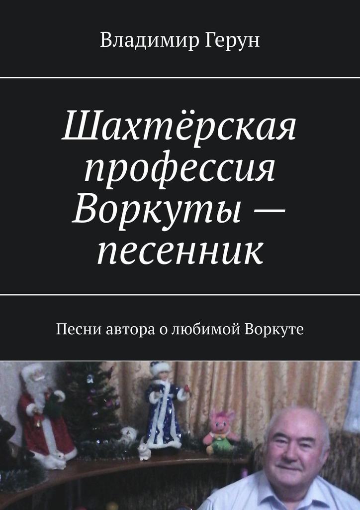 Шахтёрская профессия Воркуты – песенник. Песни автора олюбимой Воркуте