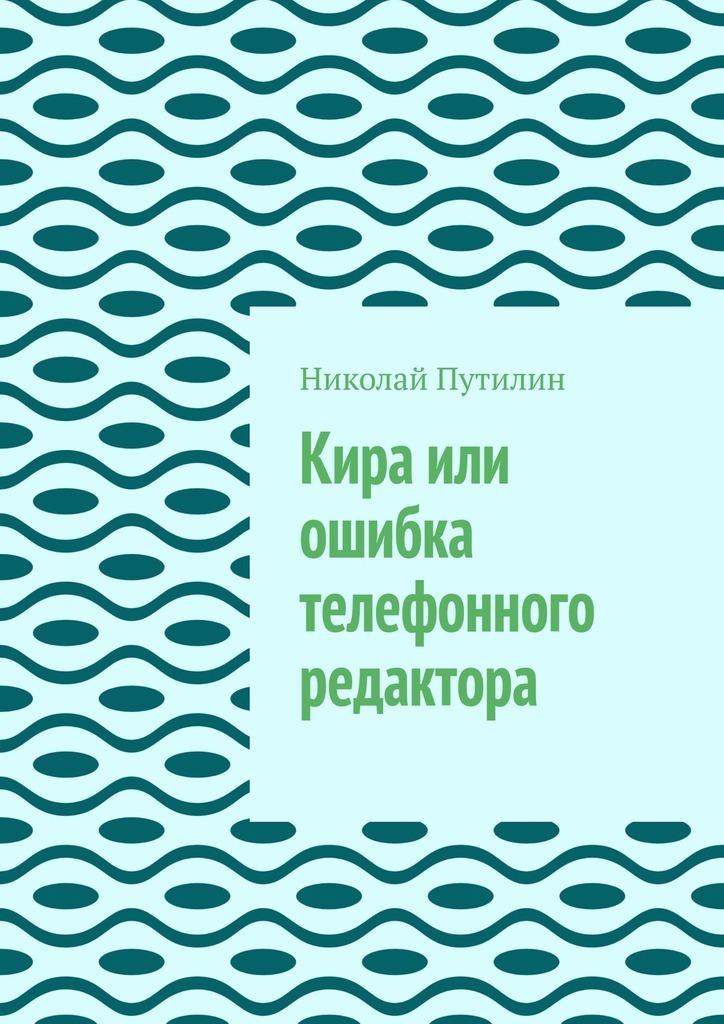 Николай Путилин Кира или ошибка телефонного редактора