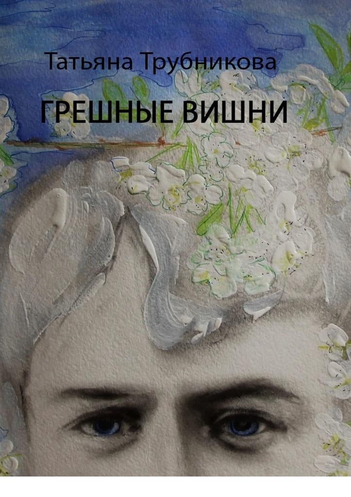 Татьяна Трубникова Грешные вишни татьяна бурцева смотрит мне в глаза детство