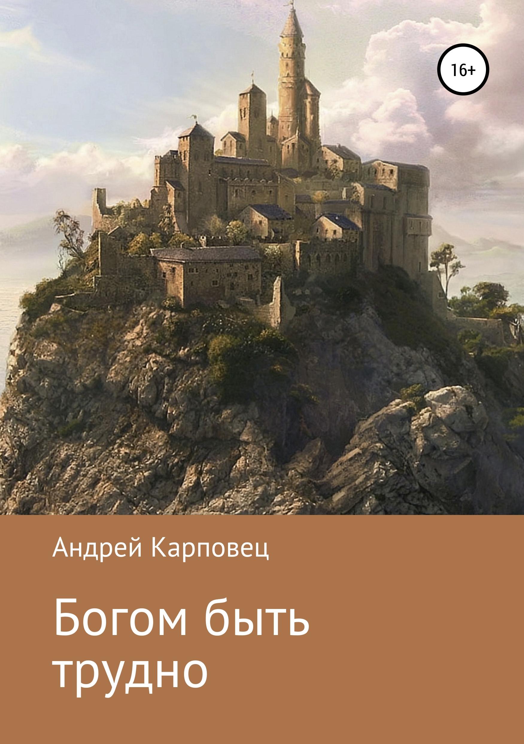 Андрей Сергеевич Карповец Богом быть трудно андрей сергеевич карповец богом быть трудно