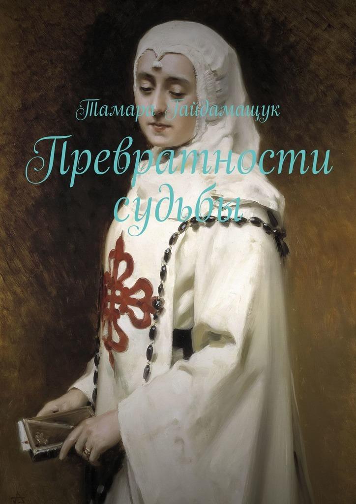 Тамара Гайдамащук Превратности судьбы мари рево превратности судьбы