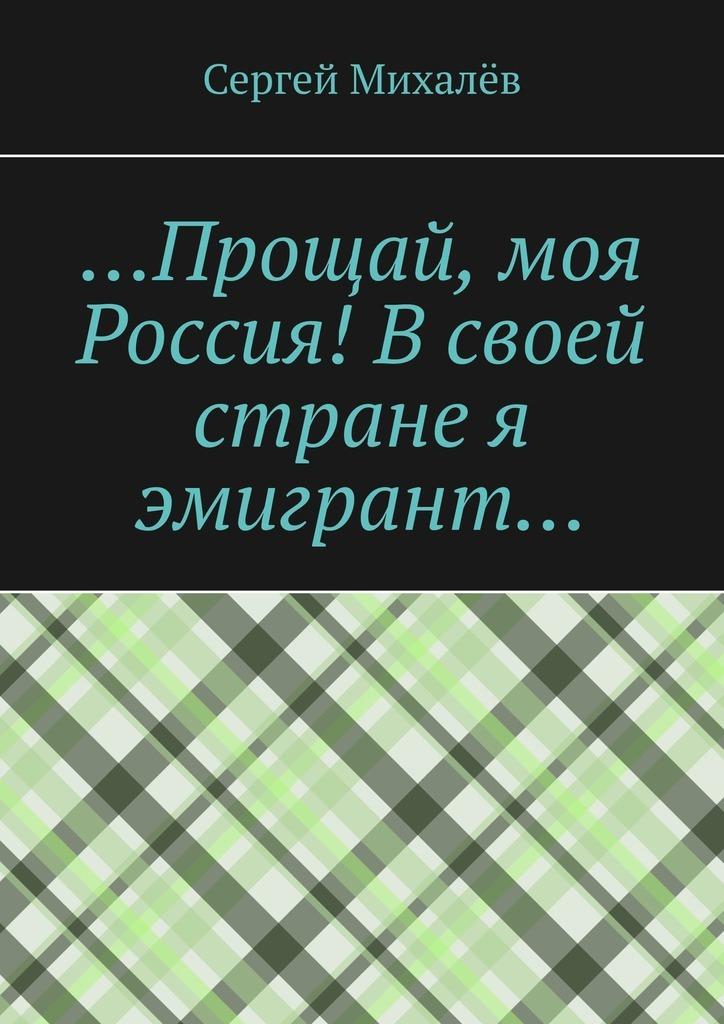 Сергей Михалёв …Прощай, моя Россия! Всвоей стране я эмигрант… цены онлайн