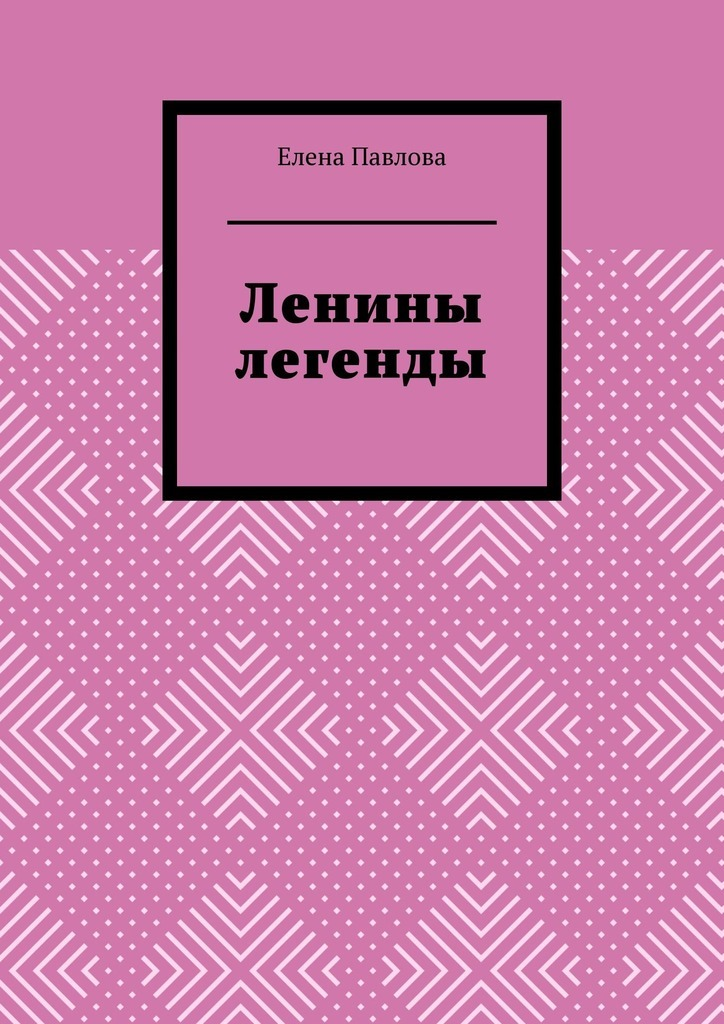 цена Елена Павлова Ленины легенды. Lena's Legends онлайн в 2017 году