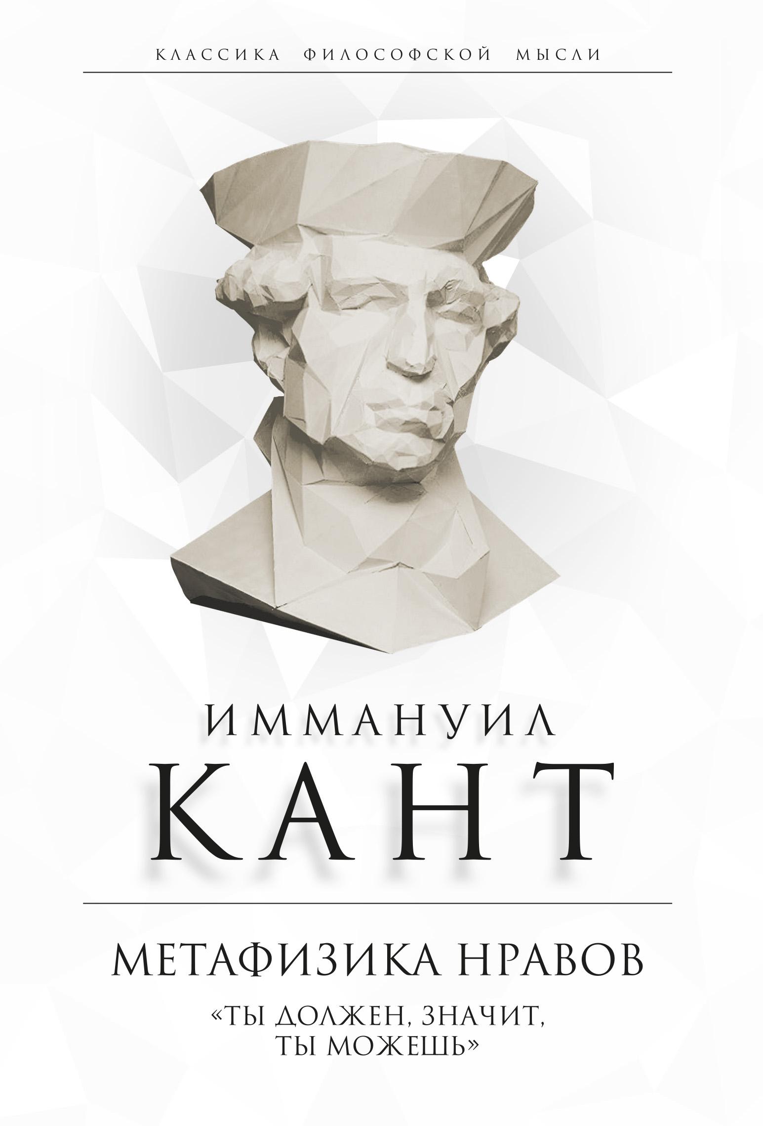 Иммануил Кант Метафизика нравов. «Ты должен, значит, ты можешь» николай федоров в чем заключается всеобщий категорический императив