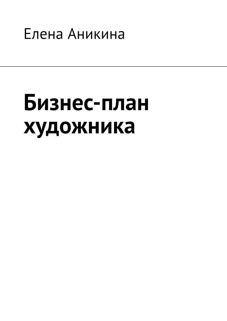 Елена Аникина Бизнес-план художника бизнес план сувениры