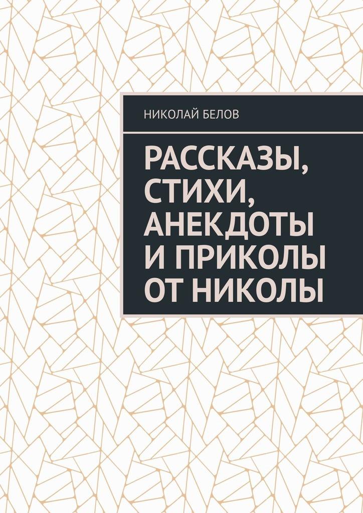 Николай Белов Рассказы, стихи, анекдоты и приколы от Николы николай петрович ливерко приколы от