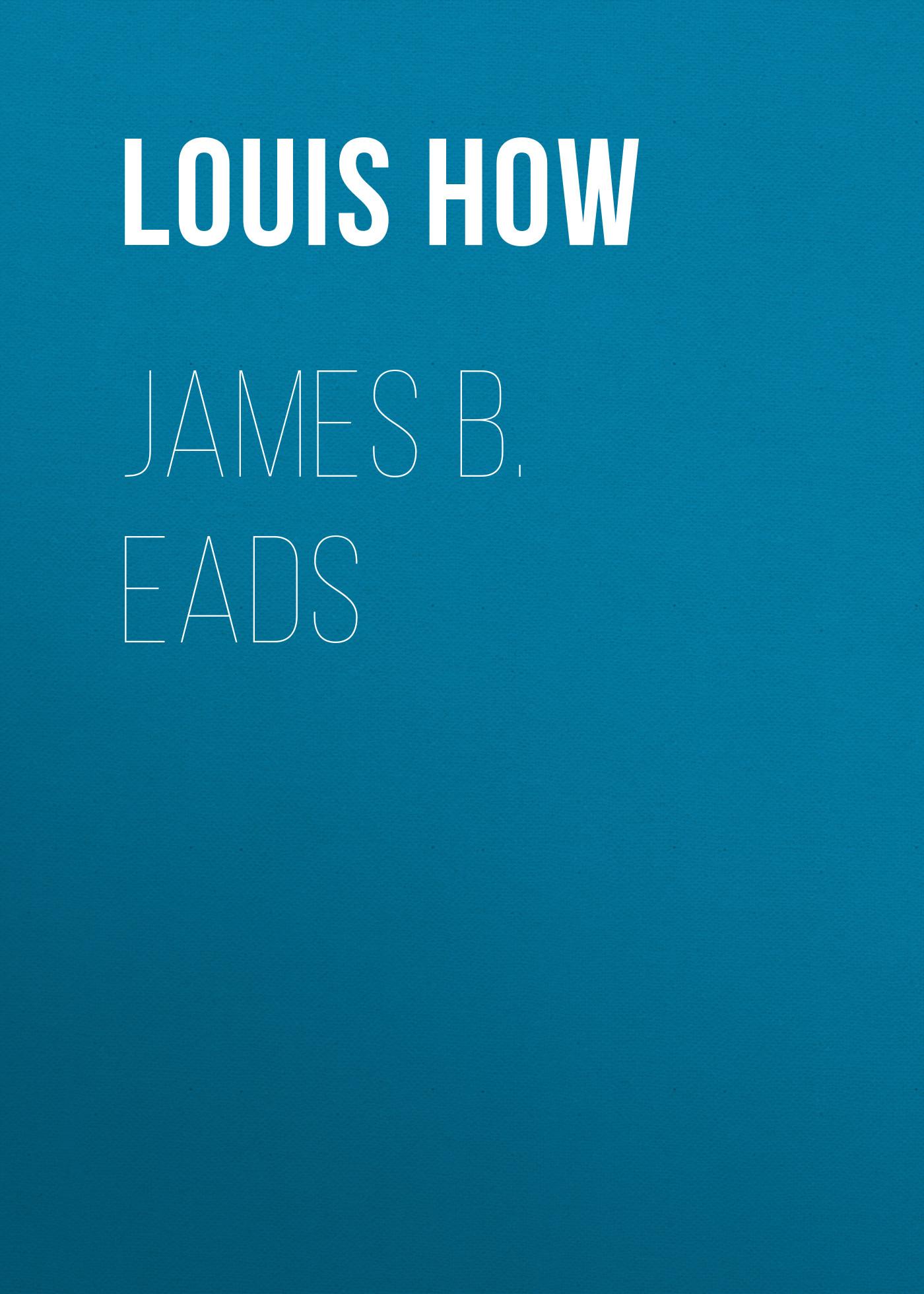 Louis How James B Eads