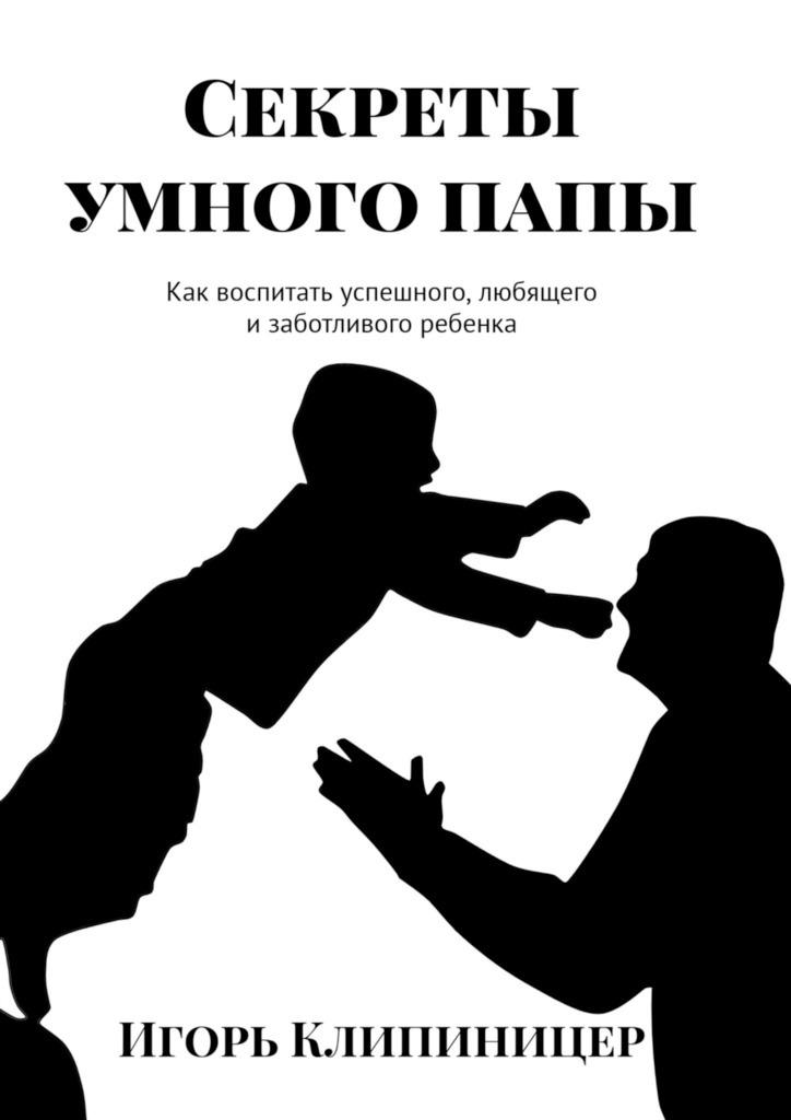 Игорь Клипиницер Секреты умного папы. Как воспитать успешного, любящего и заботливого ребенка