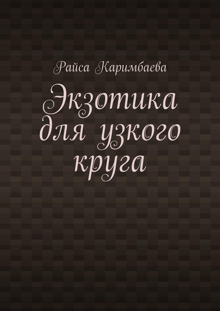 Райса Каримбаева Экзотика для узкого круга вера кетлинская дни нашей жизни