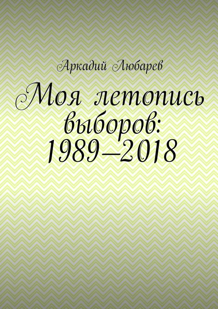 Аркадий Любарев Моя летопись выборов: 1989—2018 азаров н украина от переворота до выборов