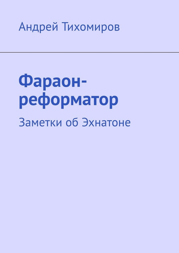 Андрей Тихомиров Фараон-реформатор. Заметки обЭхнатоне гомберг л израиль и фараон секреты библейской истории