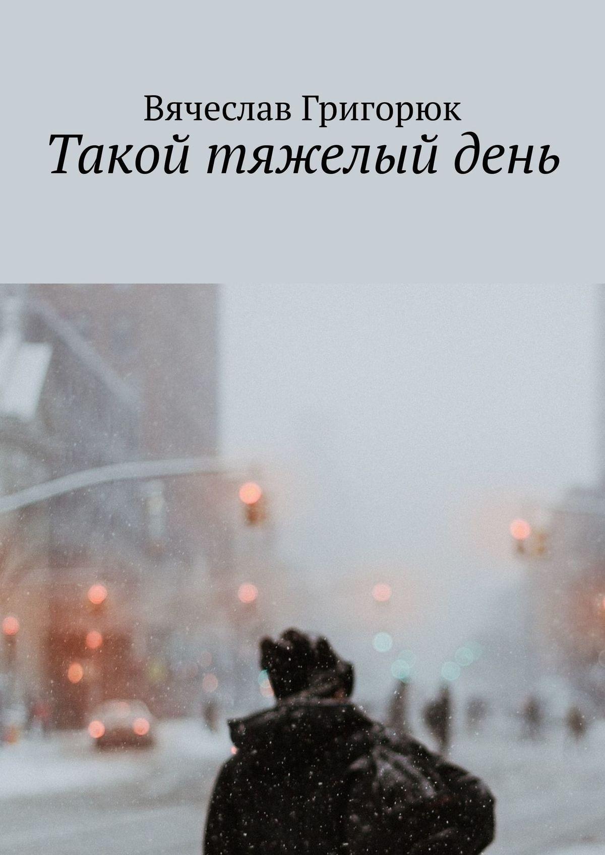 Вячеслав Сергеевич Григорюк Такой тяжелый день