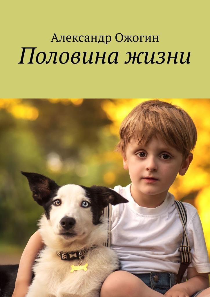 Александр Валерьевич Ожогин Половина жизни в мире слов и букв