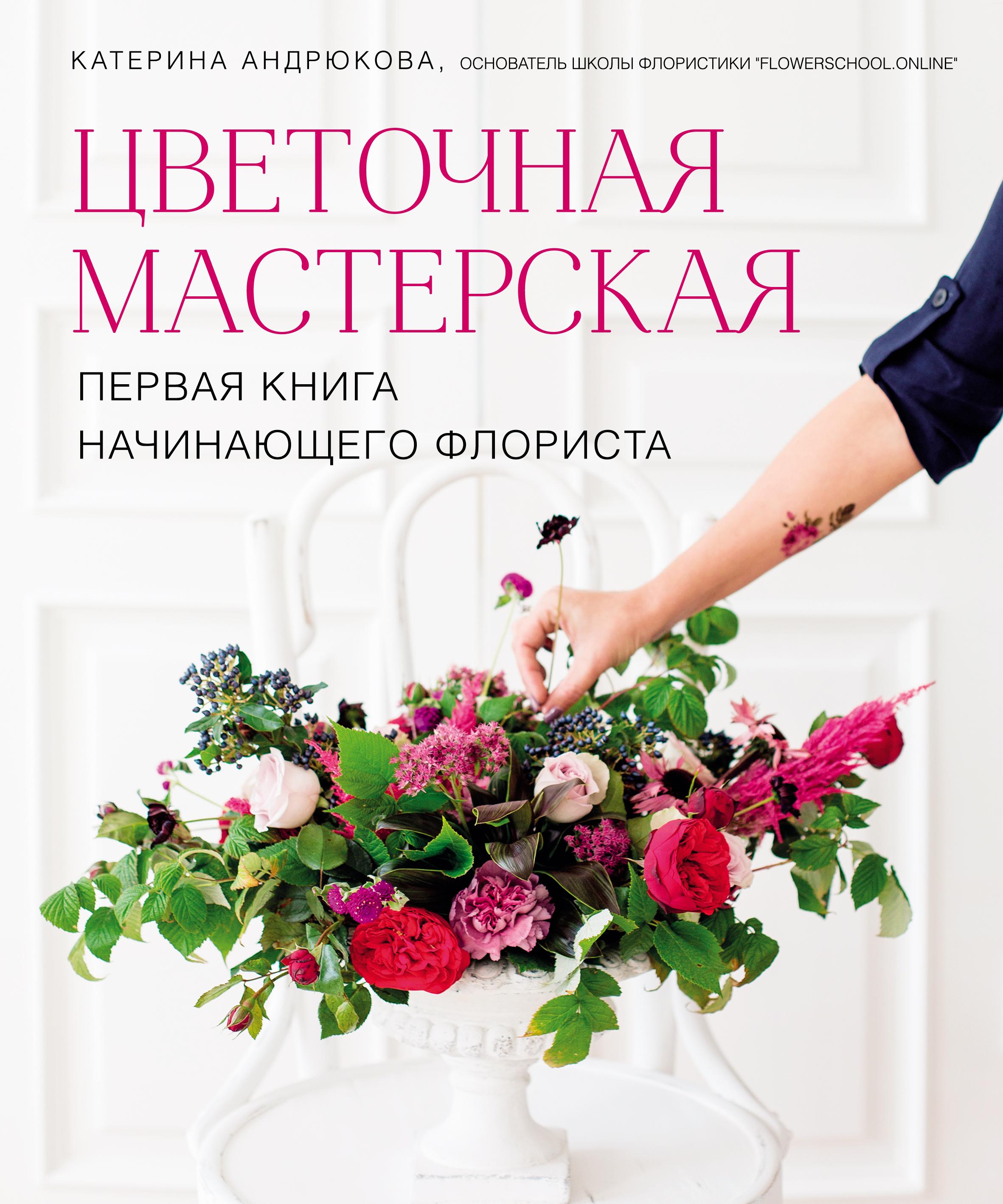 Екатерина Андрюкова Цветочная мастерская. Первая книга начинающего флориста